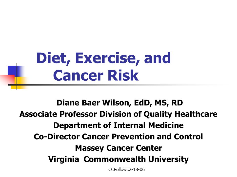 CCFellows2-13-06 Diet, Exercise, and Cancer Risk Diane Baer Wilson, EdD, MS, RD Associate Professor Division of Quality Healthcare Department of Internal Medicine Co-Director Cancer Prevention and Control Massey Cancer Center Virginia Commonwealth University