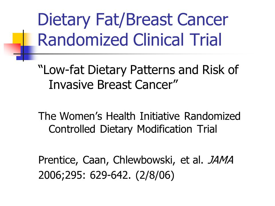 Dietary Fat/Breast Cancer Randomized Clinical Trial Low-fat Dietary Patterns and Risk of Invasive Breast Cancer The Womens Health Initiative Randomized Controlled Dietary Modification Trial Prentice, Caan, Chlewbowski, et al.