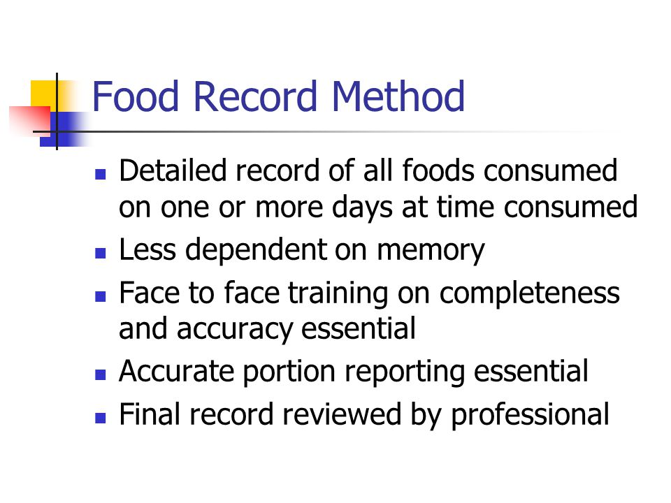 Food Record Method Detailed record of all foods consumed on one or more days at time consumed Less dependent on memory Face to face training on completeness and accuracy essential Accurate portion reporting essential Final record reviewed by professional
