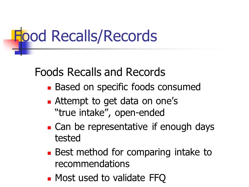 Food Recalls/Records Foods Recalls and Records Based on specific foods consumed Attempt to get data on ones true intake, open-ended Can be representative if enough days tested Best method for comparing intake to recommendations Most used to validate FFQ