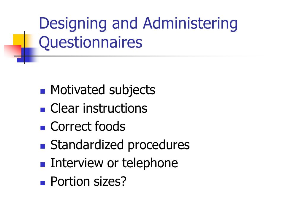 Designing and Administering Questionnaires Motivated subjects Clear instructions Correct foods Standardized procedures Interview or telephone Portion sizes?