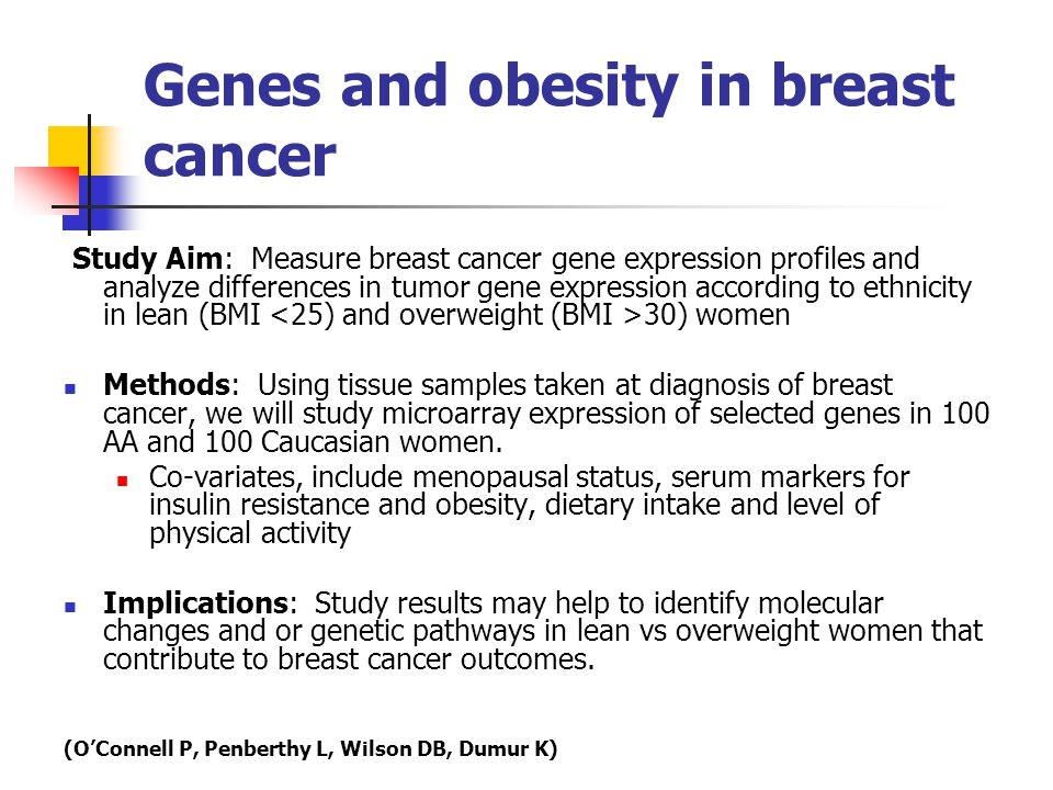 Genes and obesity in breast cancer Study Aim: Measure breast cancer gene expression profiles and analyze differences in tumor gene expression according to ethnicity in lean (BMI 30) women Methods: Using tissue samples taken at diagnosis of breast cancer, we will study microarray expression of selected genes in 100 AA and 100 Caucasian women.