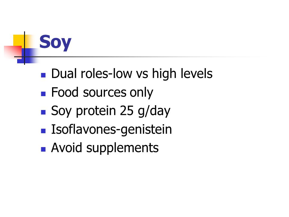 Soy Dual roles-low vs high levels Food sources only Soy protein 25 g/day Isoflavones-genistein Avoid supplements
