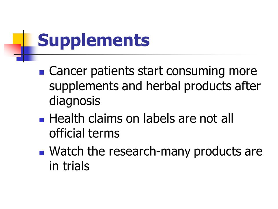 Supplements Cancer patients start consuming more supplements and herbal products after diagnosis Health claims on labels are not all official terms Watch the research-many products are in trials
