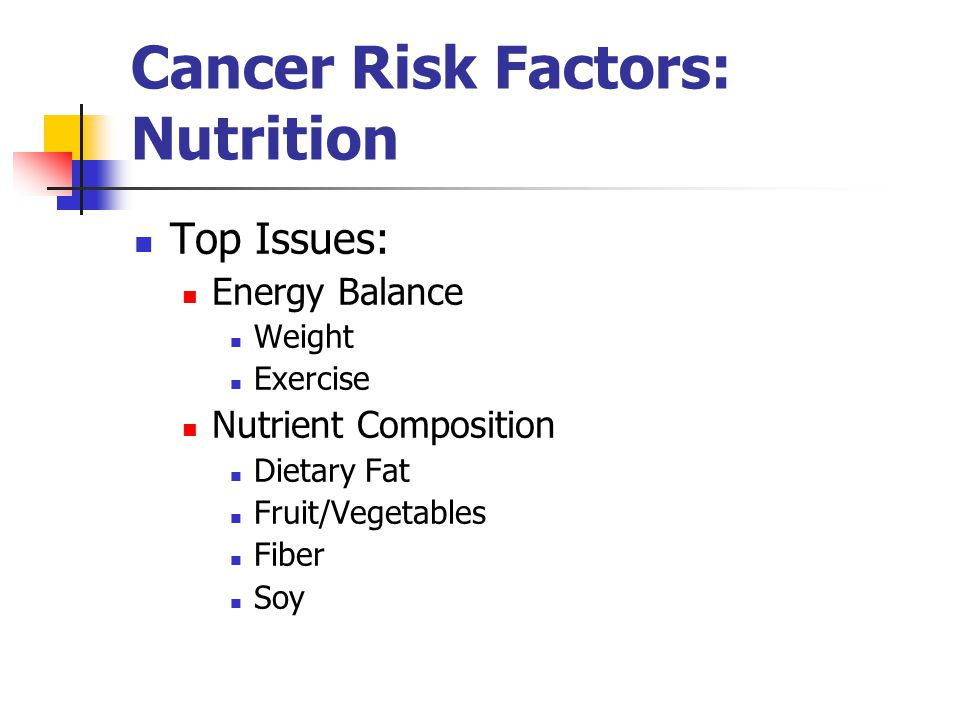 Cancer Risk Factors: Nutrition Top Issues: Energy Balance Weight Exercise Nutrient Composition Dietary Fat Fruit/Vegetables Fiber Soy