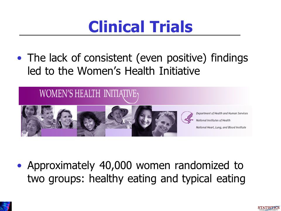 Clinical Trials The lack of consistent (even positive) findings led to the Womens Health Initiative Approximately 40,000 women randomized to two groups: healthy eating and typical eating _________________________________________________________