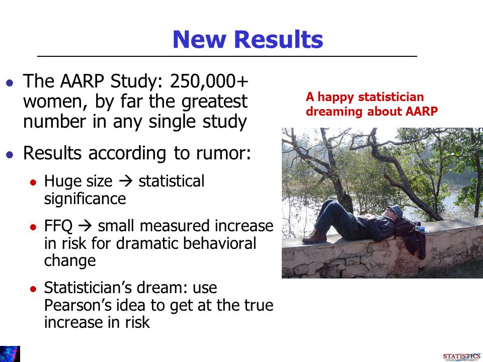 New Results The AARP Study: 250,000+ women, by far the greatest number in any single study Results according to rumor: Huge size statistical significance FFQ small measured increase in risk for dramatic behavioral change Statisticians dream: use Pearsons idea to get at the true increase in risk _________________________________________________________ A happy statistician dreaming about AARP