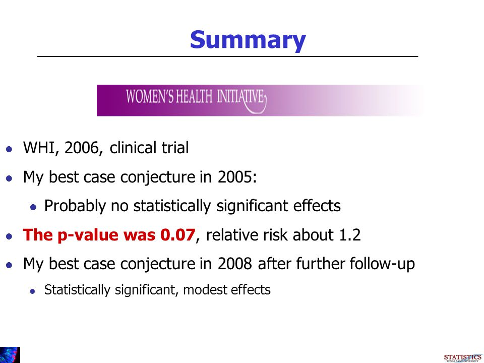Summary WHI, 2006, clinical trial My best case conjecture in 2005: Probably no statistically significant effects The p-value was 0.07, relative risk about 1.2 My best case conjecture in 2008 after further follow-up Statistically significant, modest effects _________________________________________________________