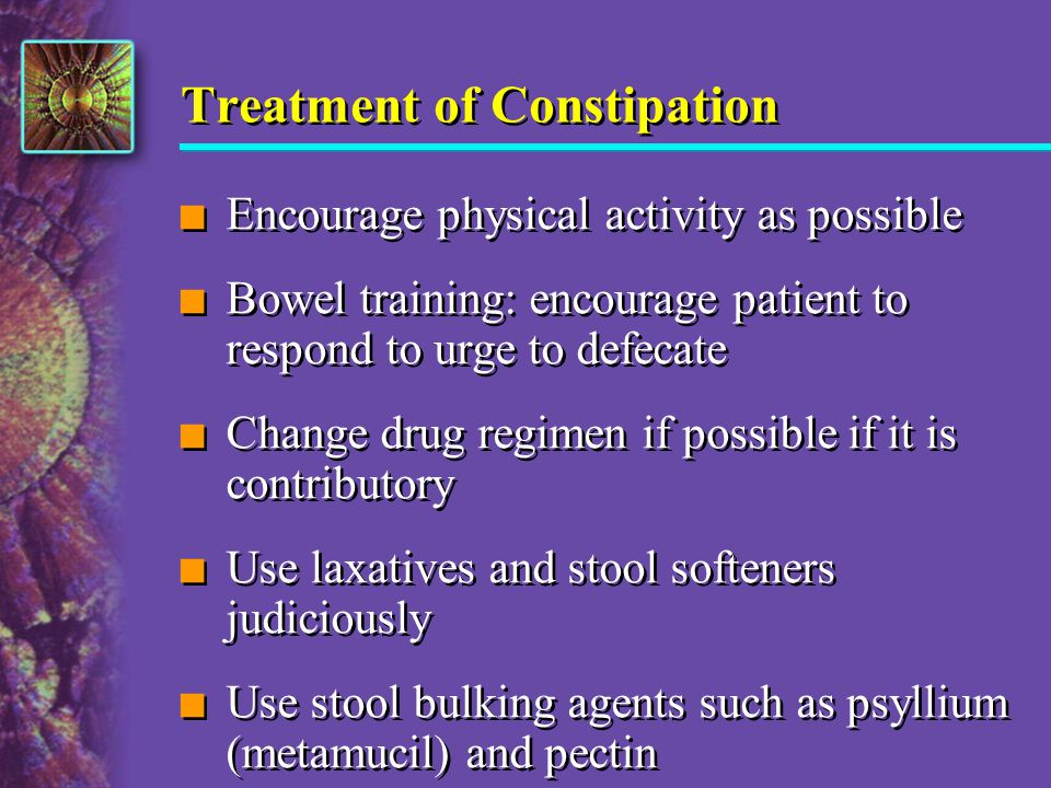 Treatment of Constipation n Encourage physical activity as possible n Bowel training: encourage patient to respond to urge to defecate n Change drug r