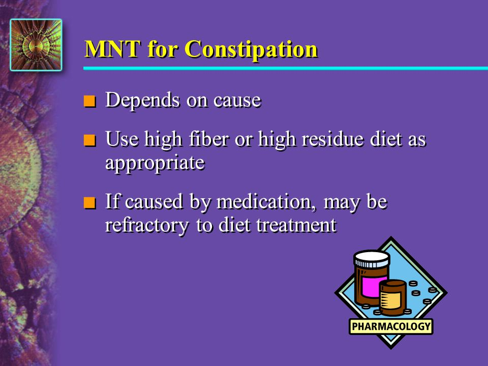 MNT for Constipation n Depends on cause n Use high fiber or high residue diet as appropriate n If caused by medication, may be refractory to diet trea