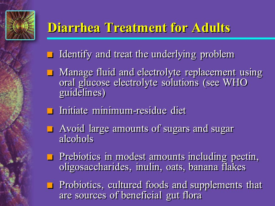 Diarrhea Treatment for Adults n Identify and treat the underlying problem n Manage fluid and electrolyte replacement using oral glucose electrolyte so