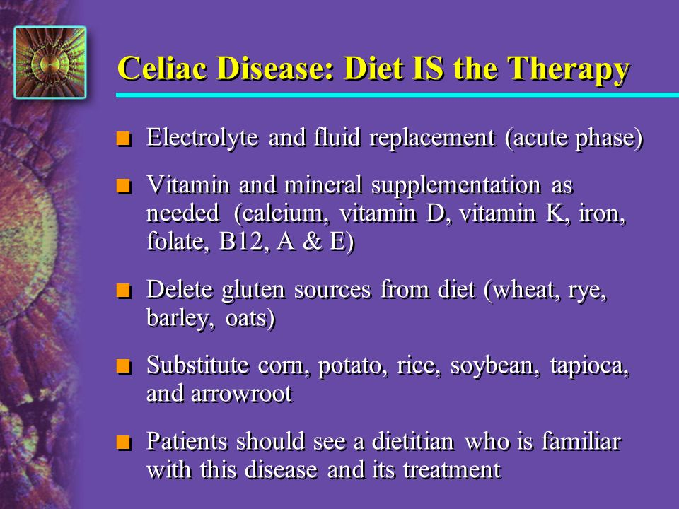 Celiac Disease: Diet IS the Therapy n Electrolyte and fluid replacement (acute phase) n Vitamin and mineral supplementation as needed (calcium, vitami