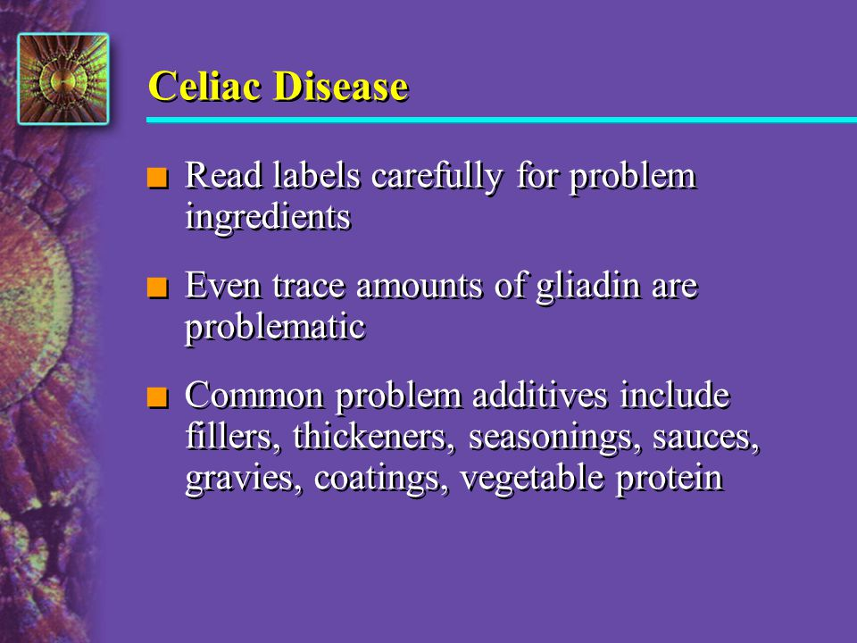 Celiac Disease n Read labels carefully for problem ingredients n Even trace amounts of gliadin are problematic n Common problem additives include fill