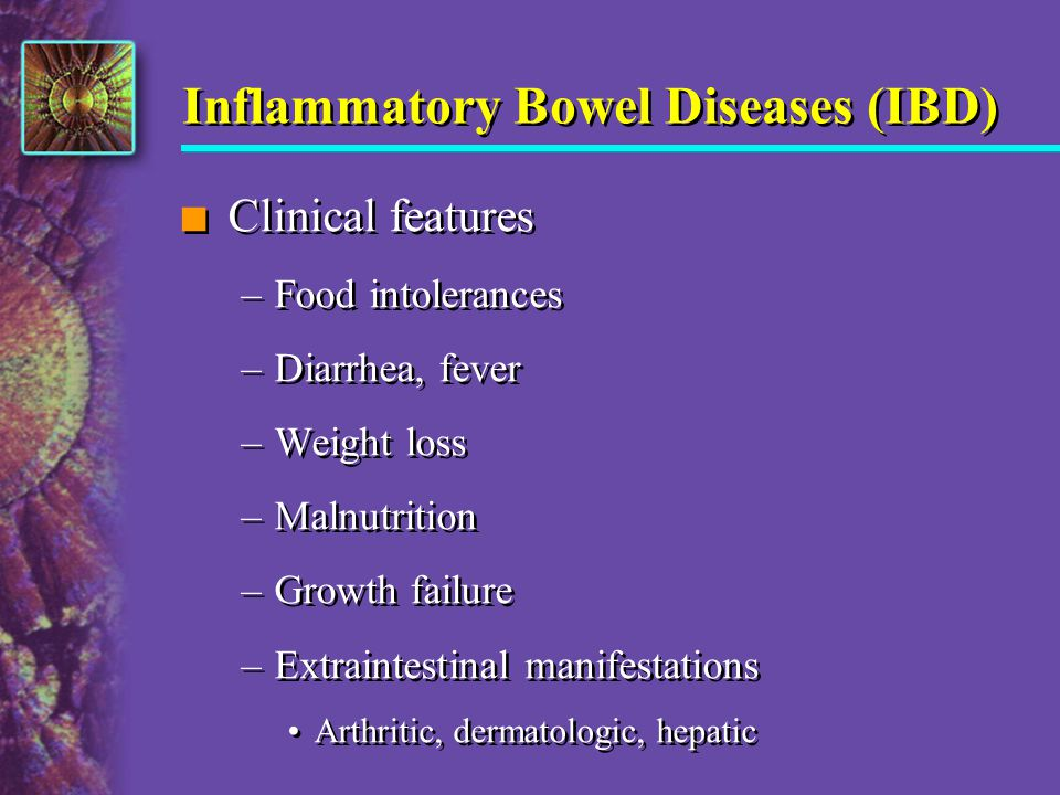 Inflammatory Bowel Diseases (IBD) n Clinical features –Food intolerances –Diarrhea, fever –Weight loss –Malnutrition –Growth failure –Extraintestinal