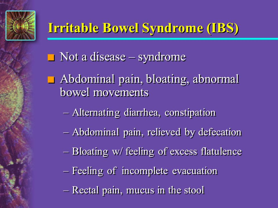 Irritable Bowel Syndrome (IBS) n Not a disease – syndrome n Abdominal pain, bloating, abnormal bowel movements –Alternating diarrhea, constipation –Ab