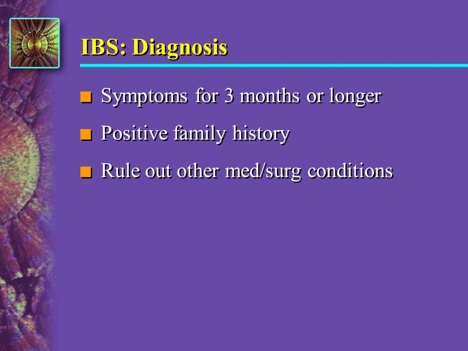 IBS: Diagnosis n Symptoms for 3 months or longer n Positive family history n Rule out other med/surg conditions n Symptoms for 3 months or longer n Po