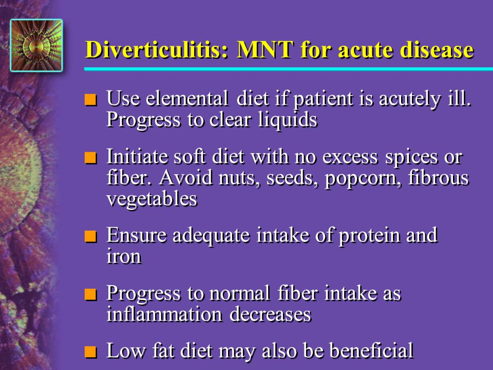 Diverticulitis: MNT for acute disease n Use elemental diet if patient is acutely ill. Progress to clear liquids n Initiate soft diet with no excess sp
