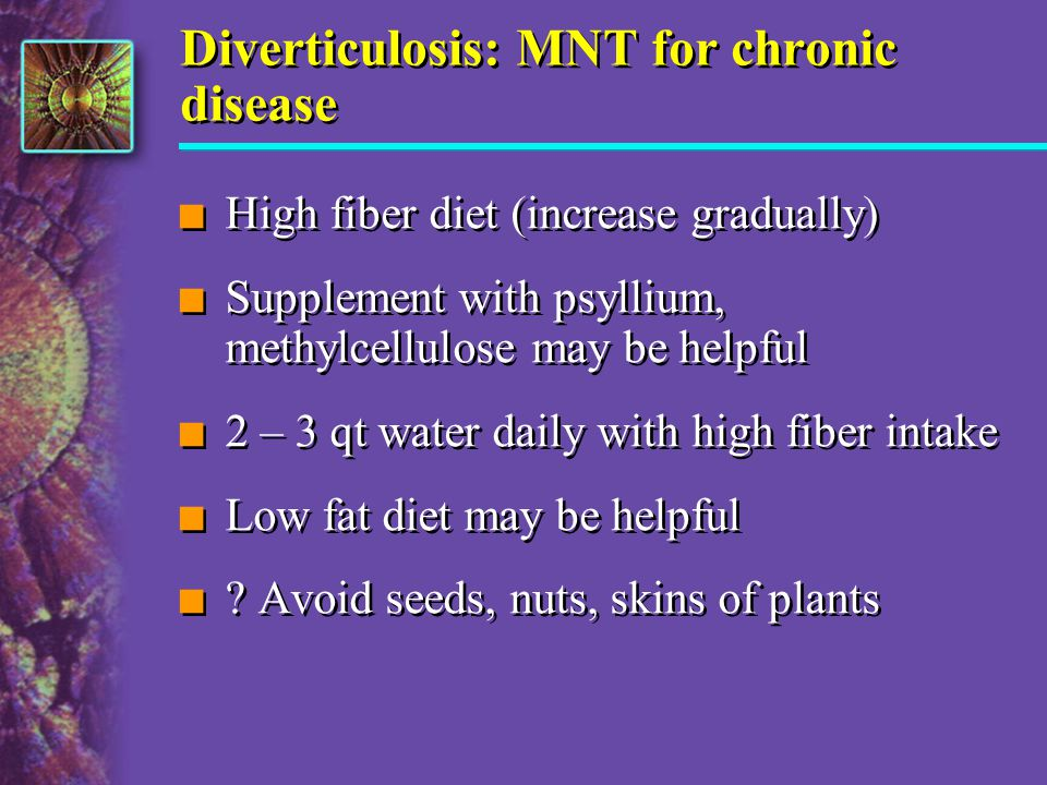 Diverticulosis: MNT for chronic disease n High fiber diet (increase gradually) n Supplement with psyllium, methylcellulose may be helpful n 2 – 3 qt w