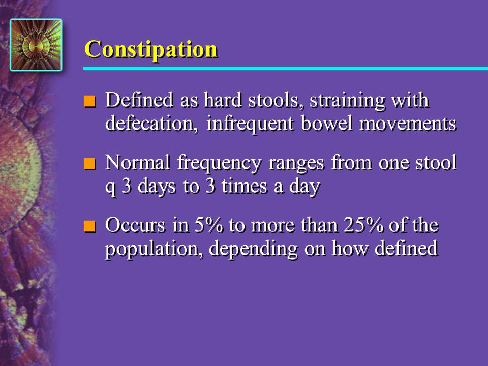 Constipation n Defined as hard stools, straining with defecation, infrequent bowel movements n Normal frequency ranges from one stool q 3 days to 3 ti