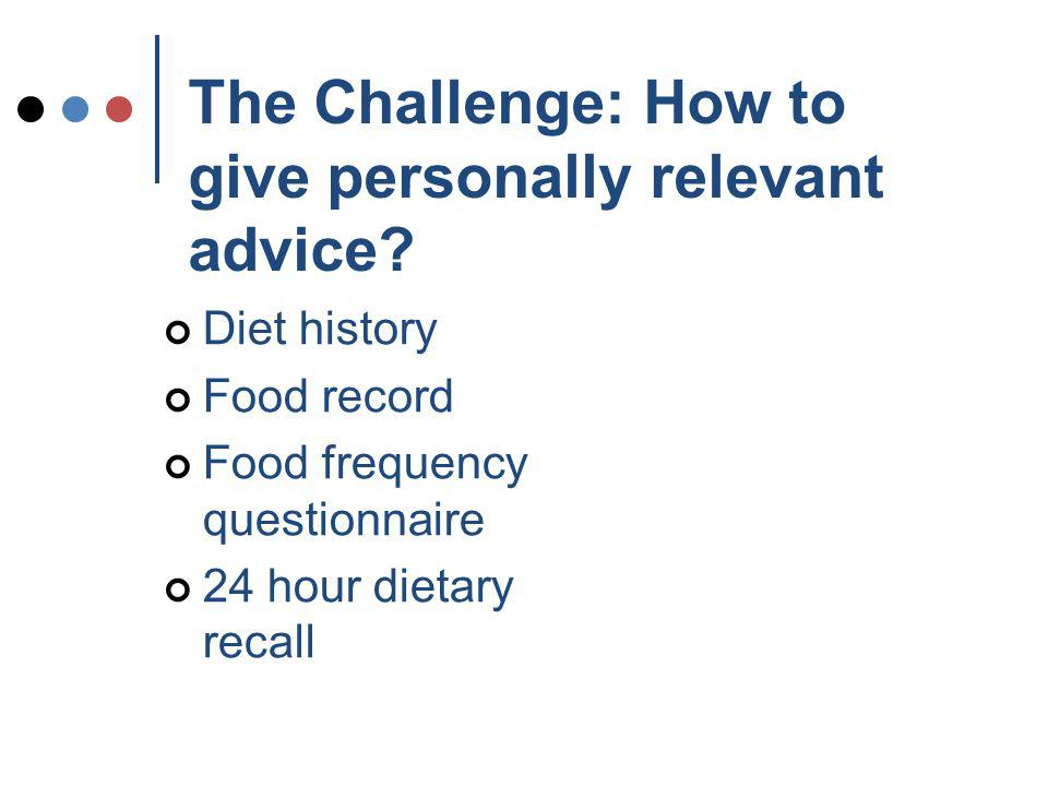 Taking a Diet History: Compared to giving out a generic pamphlet, personally relevant advice has been shown to: Be remembered Effect change more readily Build confidence and rapport so that disclosure is more likely