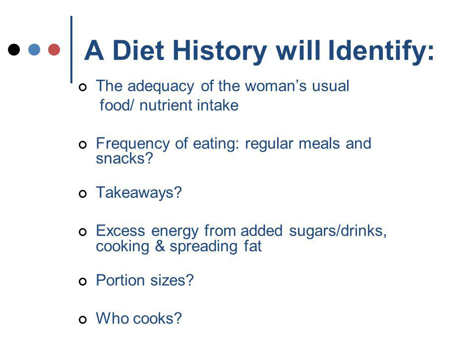 A Diet History will Identify: The adequacy of the womans usual food/ nutrient intake Frequency of eating: regular meals and snacks.