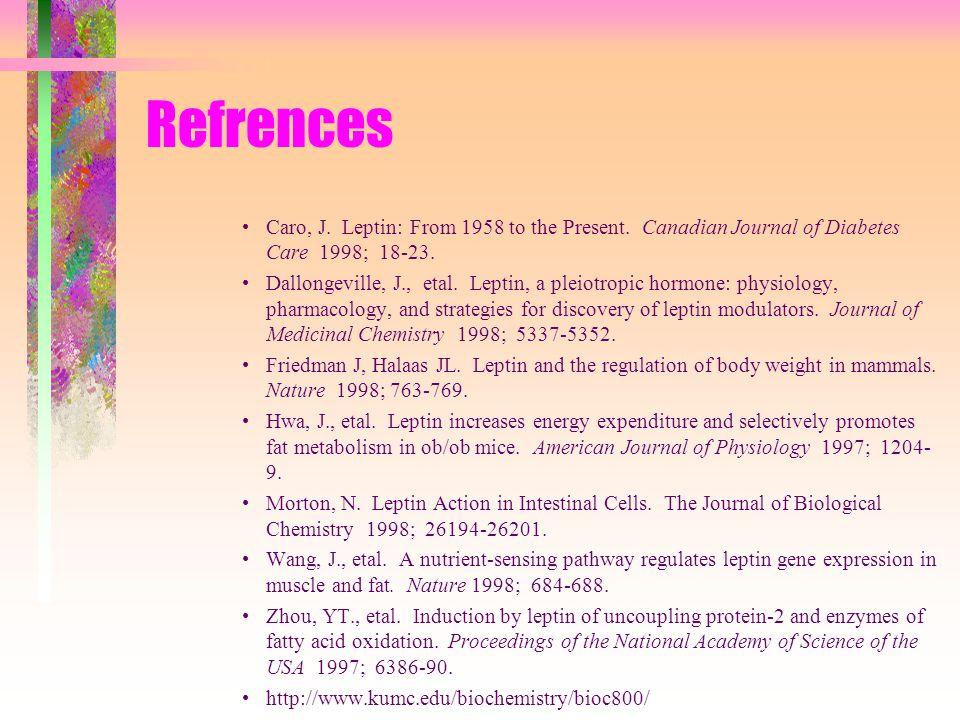 Refrences Caro, J. Leptin: From 1958 to the Present. Canadian Journal of Diabetes Care 1998; 18-23. Dallongeville, J., etal. Leptin, a pleiotropic hor