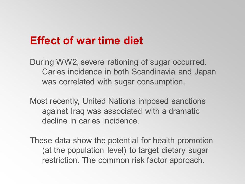 Effect of war time diet During WW2, severe rationing of sugar occurred. Caries incidence in both Scandinavia and Japan was correlated with sugar consu