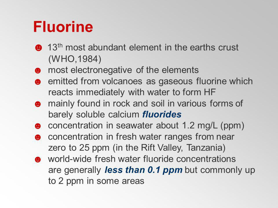 Fluorine 13 th most abundant element in the earths crust (WHO,1984) most electronegative of the elements emitted from volcanoes as gaseous fluorine wh