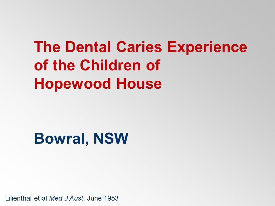 Hopewood House 82 Children aged 4-9 years Investigators Paediatricians Dental scientists Findings well nourished healthy very poor oral hygiene no dental caries Lilienthal et al Med J Aust, June 1953