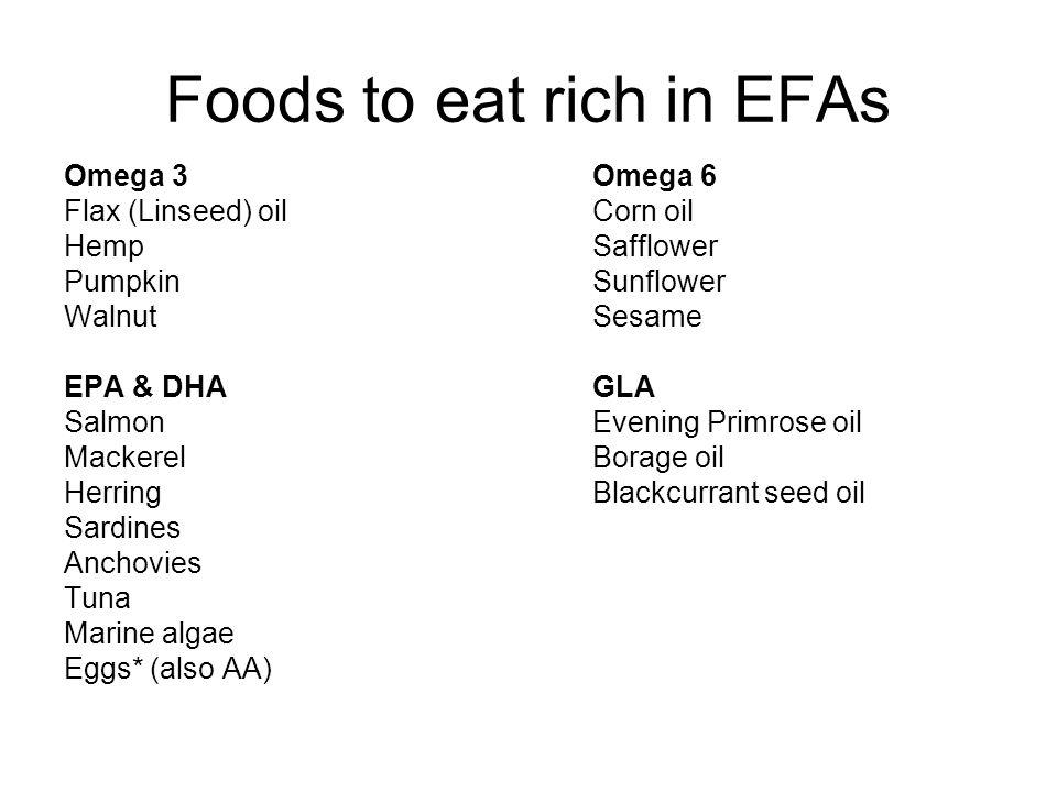 Foods to eat rich in EFAs Omega 3Omega 6 Flax (Linseed) oilCorn oil HempSafflower PumpkinSunflower WalnutSesame EPA & DHAGLA SalmonEvening Primrose oi