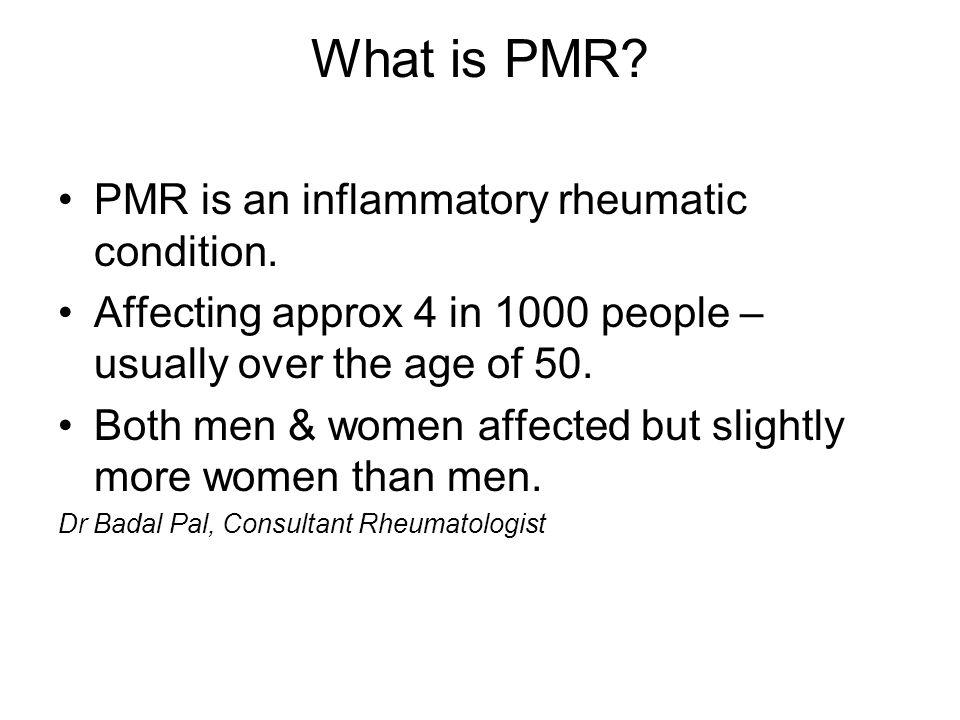 Main symptoms of PMR Sudden abrupt pain Morning stiffness – mainly affecting shoulders & thighs (often inc neck & torso) Feeling generally unwell Fatigue Depression Occasional slight fever Loss of appetite and weight Severe form of PMR – temporal arteritis – causing painful inflammation of the arteries in the head.