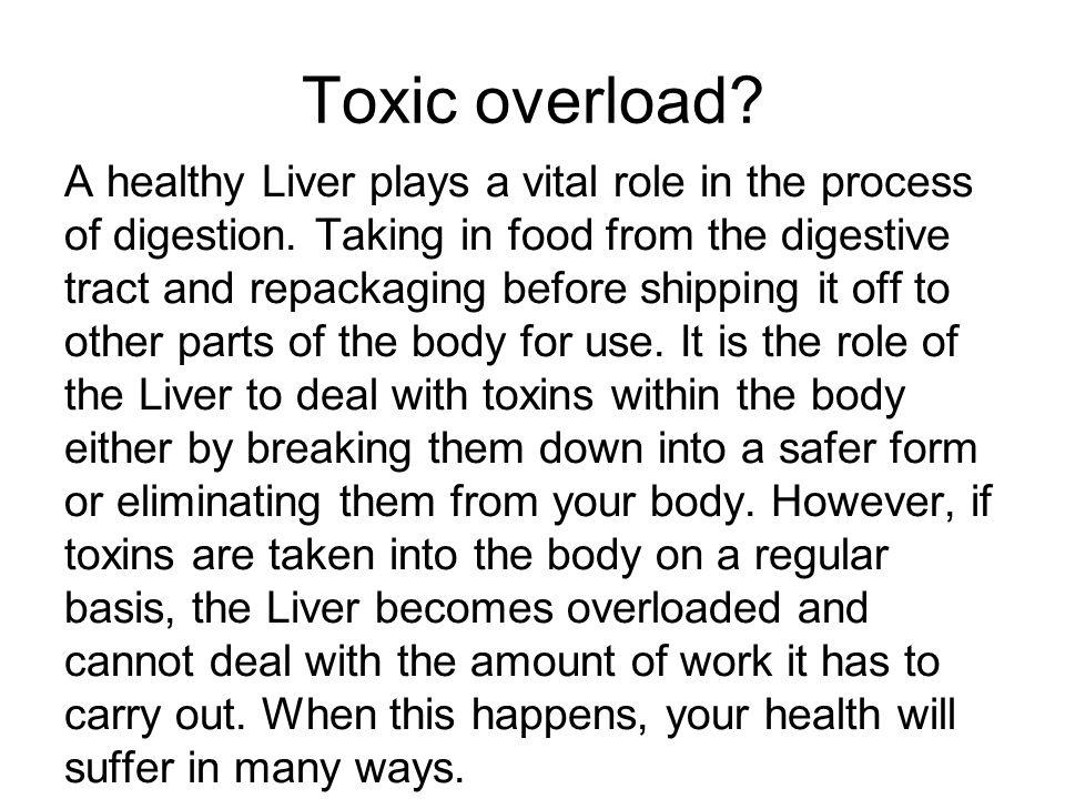 Toxic overload? A healthy Liver plays a vital role in the process of digestion. Taking in food from the digestive tract and repackaging before shippin