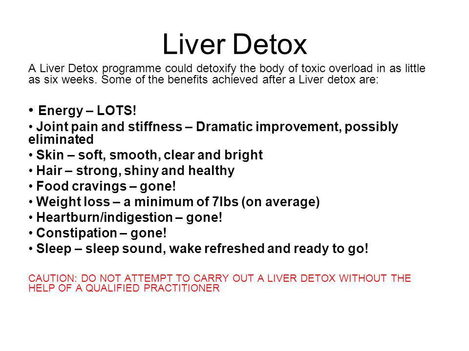 Liver Detox A Liver Detox programme could detoxify the body of toxic overload in as little as six weeks. Some of the benefits achieved after a Liver d