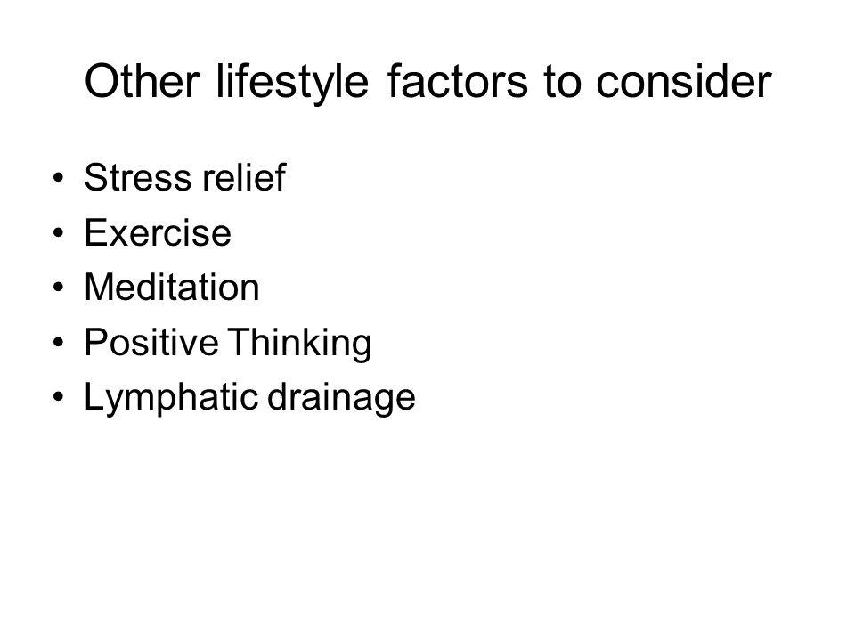 Other lifestyle factors to consider Stress relief Exercise Meditation Positive Thinking Lymphatic drainage