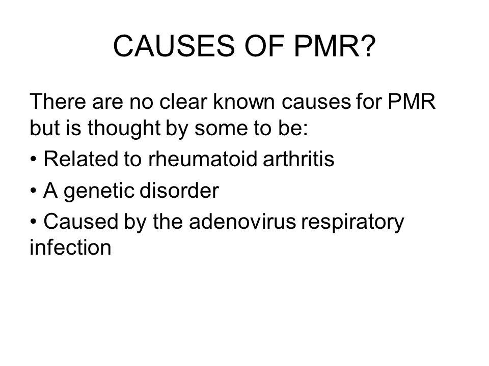 CAUSES OF PMR? There are no clear known causes for PMR but is thought by some to be: Related to rheumatoid arthritis A genetic disorder Caused by the