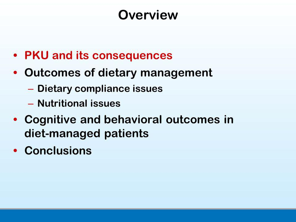 PKU and its consequences Outcomes of dietary management –Dietary compliance issues –Nutritional issues Cognitive and behavioral outcomes in diet-managed patients Conclusions Overview