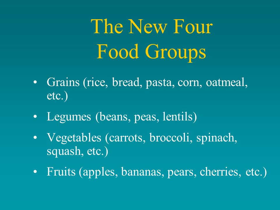 The New Four Food Groups Grains (rice, bread, pasta, corn, oatmeal, etc.) Legumes (beans, peas, lentils) Vegetables (carrots, broccoli, spinach, squash, etc.) Fruits (apples, bananas, pears, cherries, etc.)