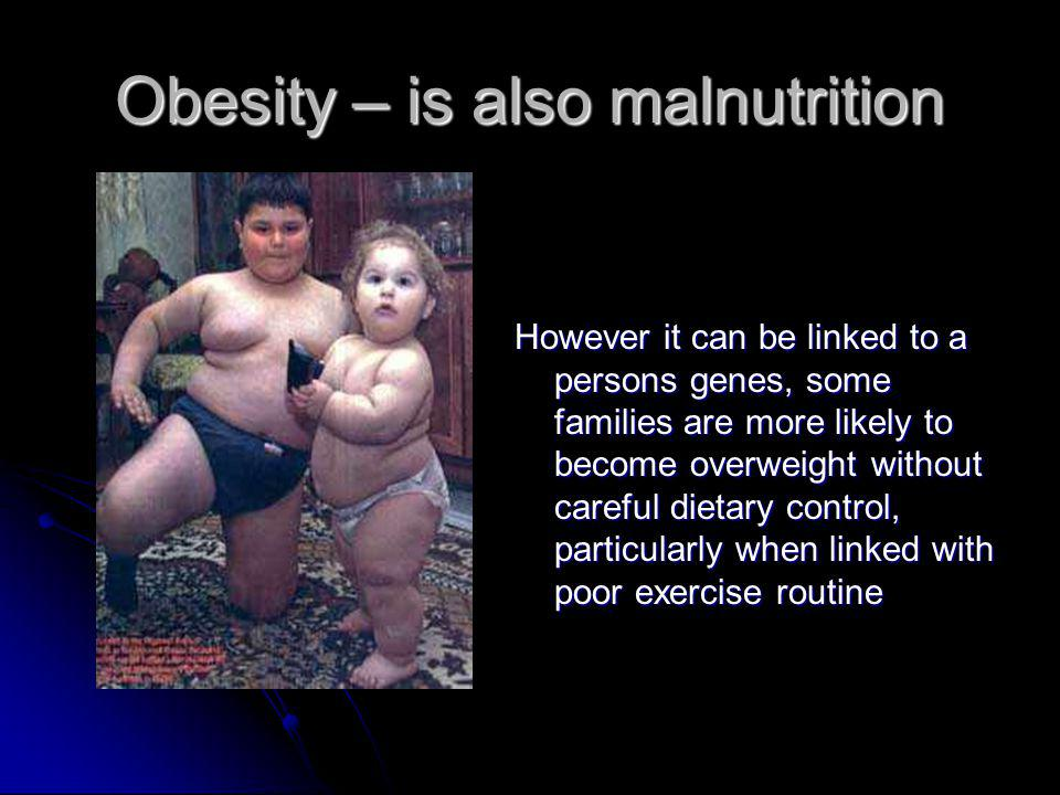Obesity – is also malnutrition However it can be linked to a persons genes, some families are more likely to become overweight without careful dietary control, particularly when linked with poor exercise routine