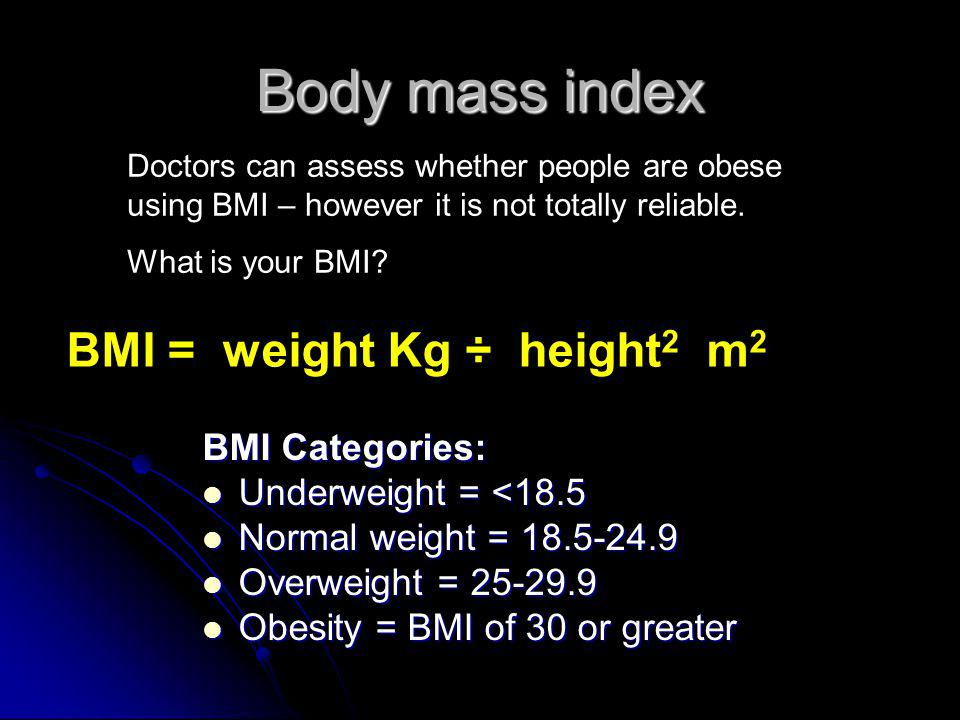 Body mass index BMI Categories: Underweight = <18.5 Underweight = <18.5 Normal weight = 18.5-24.9 Normal weight = 18.5-24.9 Overweight = 25-29.9 Overweight = 25-29.9 Obesity = BMI of 30 or greater Obesity = BMI of 30 or greater BMI = weight Kg ÷ height 2 m 2 Doctors can assess whether people are obese using BMI – however it is not totally reliable.