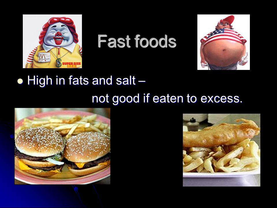 Fast foods High in fats and salt – High in fats and salt – not good if eaten to excess.