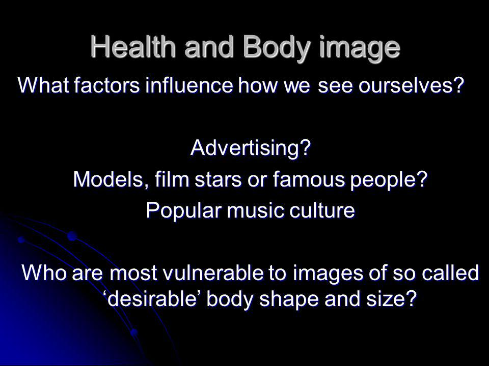 Health and Body image What factors influence how we see ourselves.