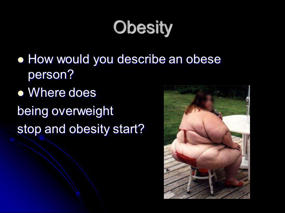 Obesity How would you describe an obese person. How would you describe an obese person.