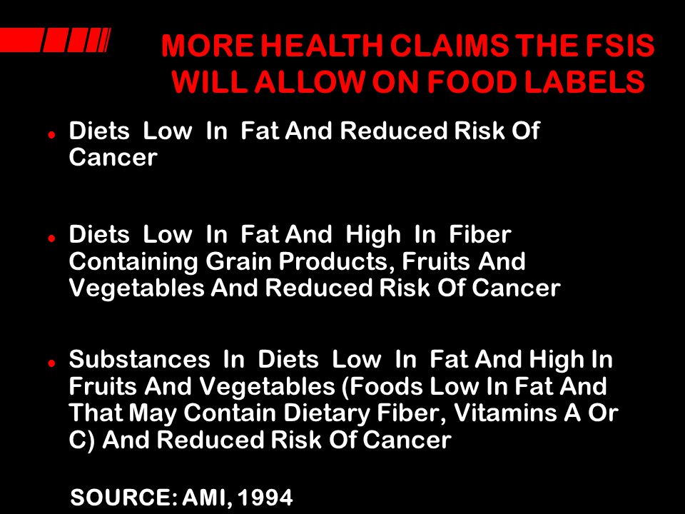 WHAT HEALTH CLAIMS WILL THE FSIS ALLOW ON FOOD LABELS Adequate calcium and reduced risk of osteoporosis: serving contains 20% of RDI of 1,000 mg Sodium reduction and reduced risk of high blood pressure (will benefit only the 20% of the population that is sodium sensitive) Diets low in saturated fat and cholesterol and high in fruits, vegetables and grain products that contain dietary fiber and reduced risk of coronary heart disease Reduction in dietary saturated fat and cholesterol and reduced risk of coronary heart disease