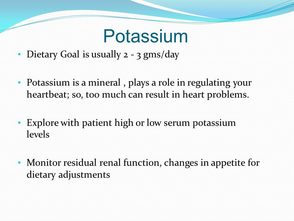 Potassium Dietary Goal is usually 2 - 3 gms/day Potassium is a mineral, plays a role in regulating your heartbeat; so, too much can result in heart pr
