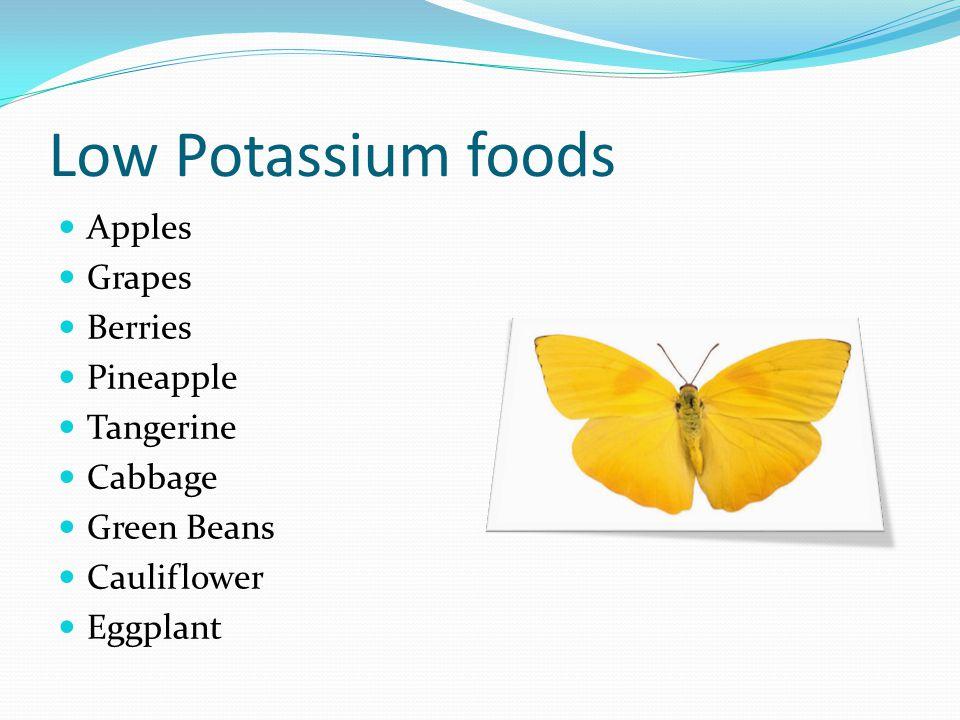 Low Potassium foods Apples Grapes Berries Pineapple Tangerine Cabbage Green Beans Cauliflower Eggplant