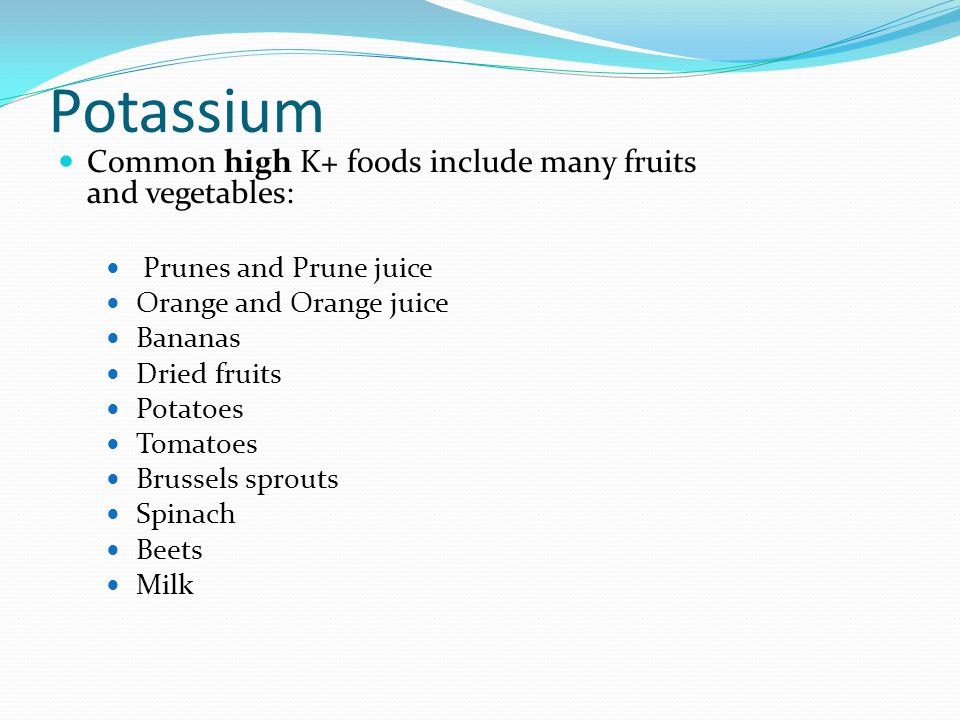 Potassium Common high K+ foods include many fruits and vegetables: Prunes and Prune juice Orange and Orange juice Bananas Dried fruits Potatoes Tomato
