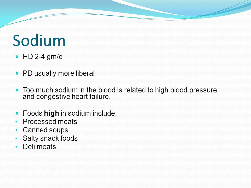 Sodium HD 2-4 gm/d PD usually more liberal Too much sodium in the blood is related to high blood pressure and congestive heart failure. Foods high in