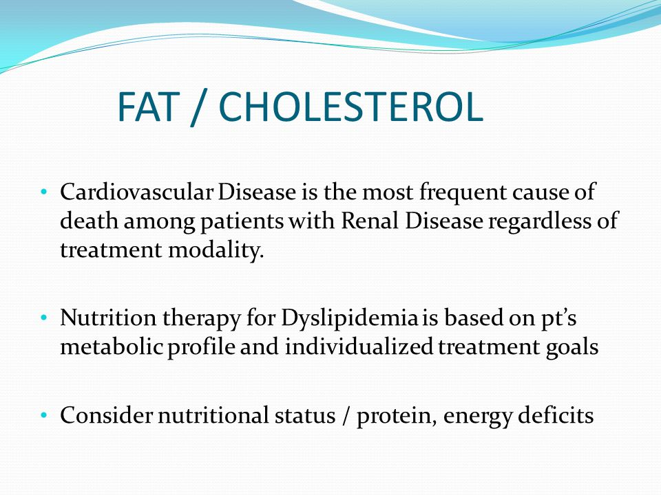 FAT / CHOLESTEROL Cardiovascular Disease is the most frequent cause of death among patients with Renal Disease regardless of treatment modality. Nutri