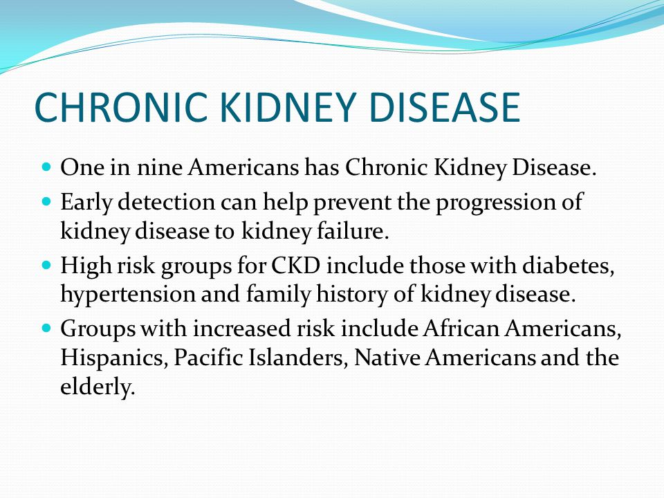 CHRONIC KIDNEY DISEASE One in nine Americans has Chronic Kidney Disease. Early detection can help prevent the progression of kidney disease to kidney