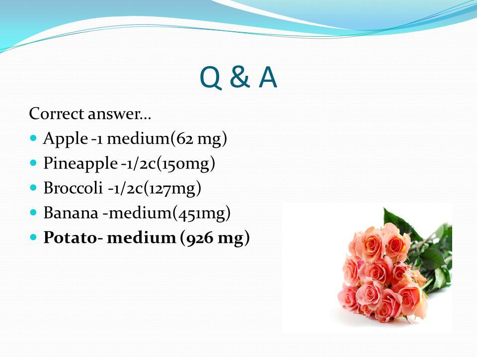 Q & A Correct answer… Apple -1 medium(62 mg) Pineapple -1/2c(150mg) Broccoli -1/2c(127mg) Banana -medium(451mg) Potato- medium (926 mg)